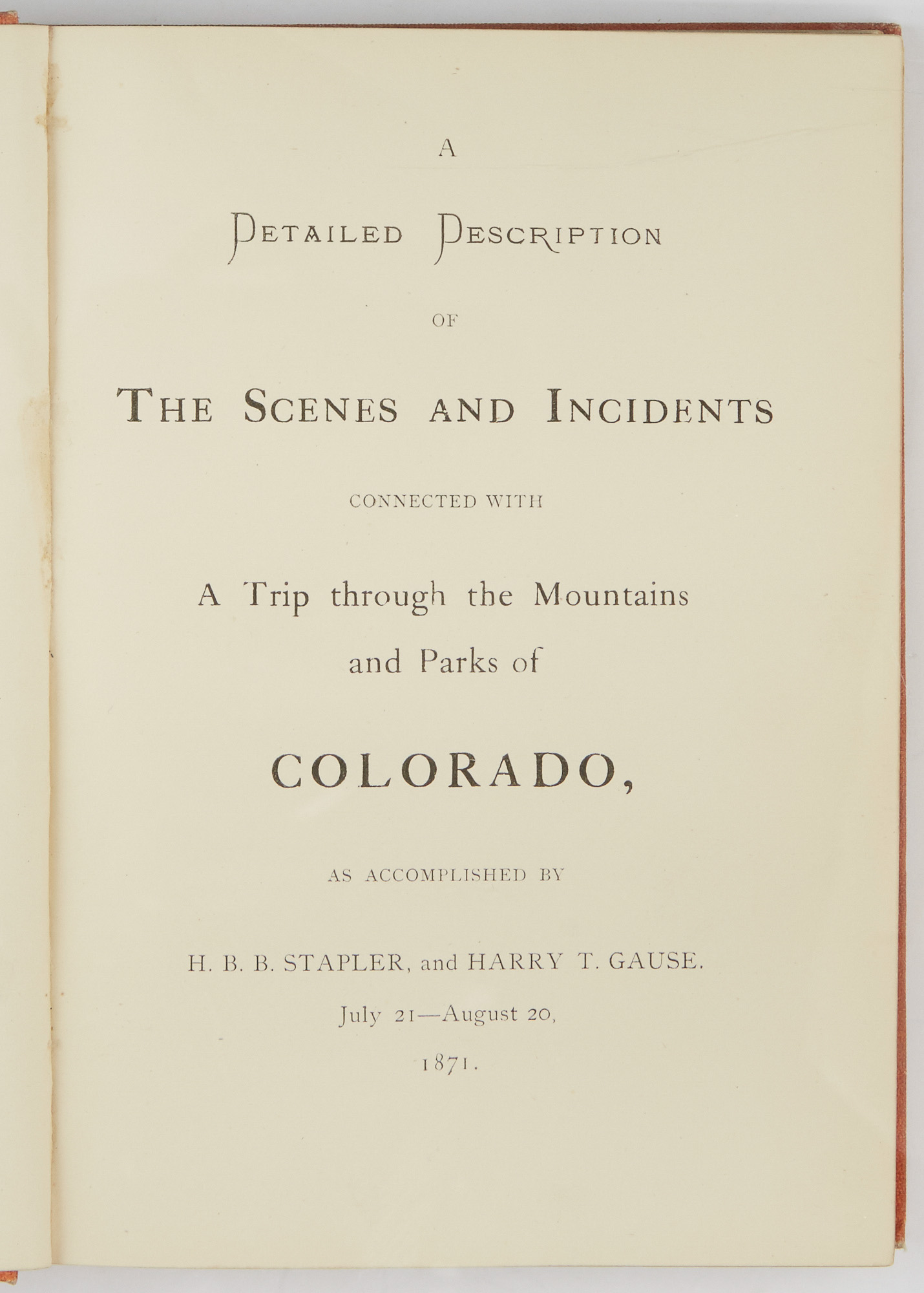 Lot image - [COLORADO]  GAUSE, HENRY T. & STAPLER, H. B. B. A Detailed Description of The Scenes and Incidents connected with A Trip through the Mountains and Parks of Colorado, as accomplished by H. B. B. Stapler, and Harry T. Gause. July 21-August 20, 1871.