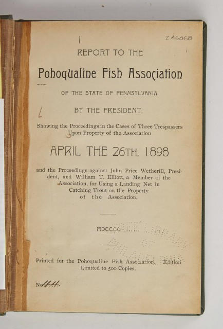[ANGLING CLUB]  Report to the Pohoqualine Fish Association of the State of Pennsylvania, by the President. Showing the Proceedings in the Cases of Three Trespassers Upon Property of the Association April the 26th, 1898.