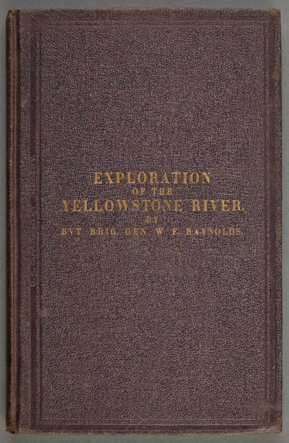 [YELLOWSTONE]  RAYNOLDS, WILLIAM F., Bvt. Brig. Gen. Report on the Exploration of the Yellowstone River...