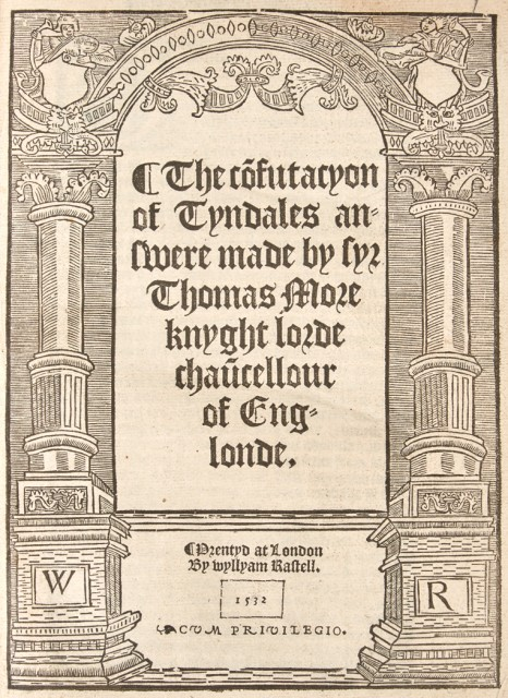 MORE, THOMAS, Sir, Saint  The co[n]futacyon of Tyndales answere made by syr Thomas More knyght lorde chau[n]cellour of Englonde.
